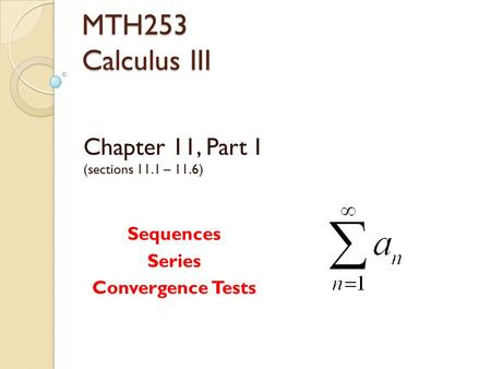 MTH253 Calculus III Chapter 11, Part I (sections 11.1 – 11.6) Sequences Series Convergence Tests.