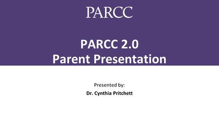 PARCC 2.0 Parent Presentation Presented by: Dr. Cynthia Pritchett.
