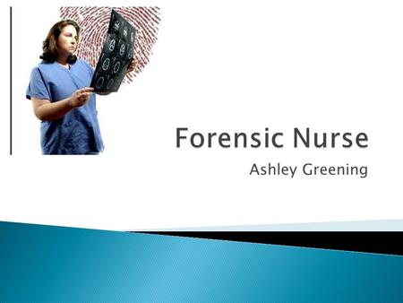 Ashley Greening. What is a Forensic Nurse? According to the International Association of Forensic Nurses, Forensic Nursing is the application of nursing.
