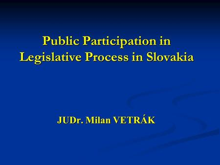 Public Participation in Legislative Process in Slovakia Public Participation in Legislative Process in Slovakia JUDr. Milan VETRÁK.