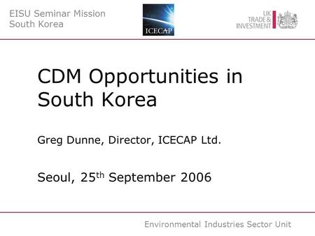 Environmental Industries Sector Unit CDM Opportunities in South Korea Greg Dunne, Director, ICECAP Ltd. Seoul, 25 th September 2006 EISU Seminar Mission.