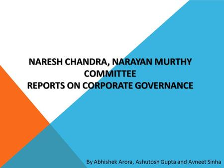 By Abhishek Arora, Ashutosh Gupta and Avneet Sinha NARESH CHANDRA, NARAYAN MURTHY COMMITTEE REPORTS ON CORPORATE GOVERNANCE.