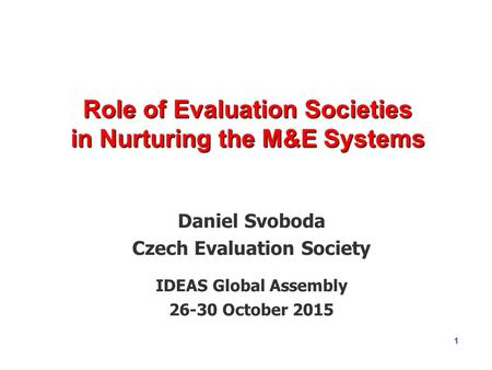 1 Role of Evaluation Societies in Nurturing the M&E Systems Daniel Svoboda Czech Evaluation Society IDEAS Global Assembly 26-30 October 2015.