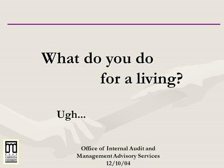 What do you do for a living? for a living? Office of Internal Audit and Management Advisory Services 12/10/04 Ugh...