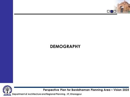 Department of Architecture and Regional Planning, IIT, Kharagpur Perspective Plan for Barddhaman Planning Area – Vision 2025 DEMOGRAPHY.