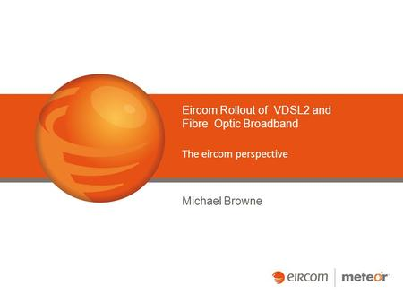 Eircom Rollout of VDSL2 and Fibre Optic Broadband The eircom perspective Michael Browne.