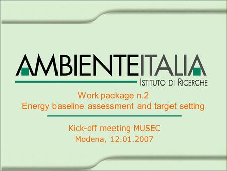 Work package n.2 Energy baseline assessment and target setting Kick-off meeting MUSEC Modena, 12.01.2007.