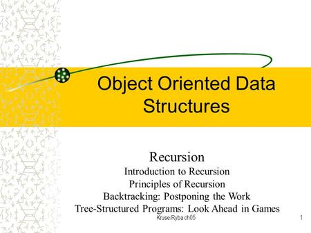 Kruse/Ryba ch051 Object Oriented Data Structures Recursion Introduction to Recursion Principles of Recursion Backtracking: Postponing the Work Tree-Structured.
