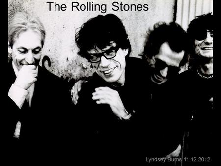 The Rolling Stones Lyndsey Burns 11.12.2012 Interesting Facts Formed in London in 1962 Inducted into the Rock and Roll Hall of Fame in 1989 Ranked fourth.