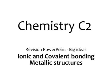 Chemistry C2 Revision PowerPoint - Big ideas Ionic and Covalent bonding Metallic structures.