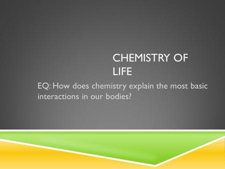 CHEMISTRY OF LIFE EQ: How does chemistry explain the most basic interactions in our bodies?