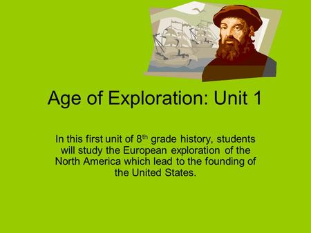 Age of Exploration: Unit 1 In this first unit of 8 th grade history, students will study the European exploration of the North America which lead to the.