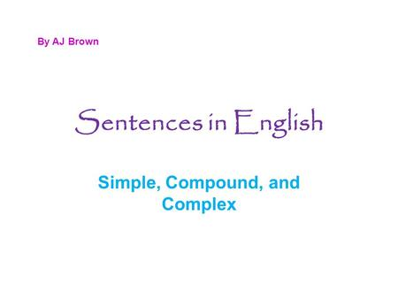 Sentences in English Simple, Compound, and Complex By AJ Brown.