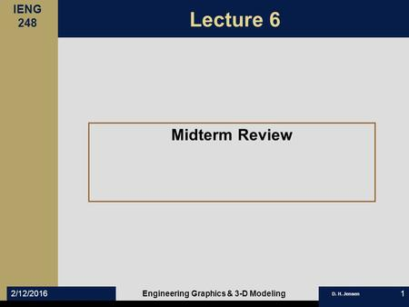 IENG 248 D. H. Jensen 2/12/2016Engineering Graphics & 3-D Modeling1 Lecture 6 Midterm Review.
