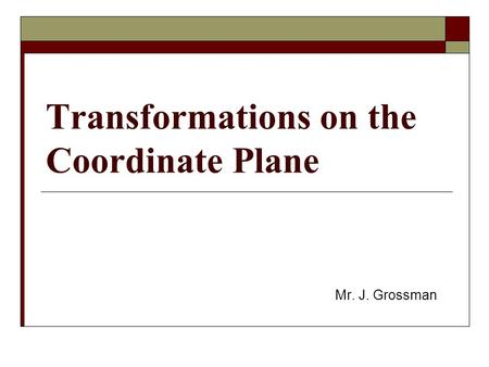Transformations on the Coordinate Plane Mr. J. Grossman.
