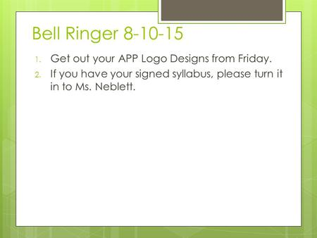 Bell Ringer 8-10-15 1. Get out your APP Logo Designs from Friday. 2. If you have your signed syllabus, please turn it in to Ms. Neblett.