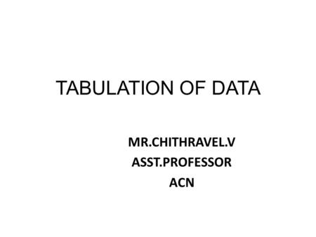 TABULATION OF DATA MR.CHITHRAVEL.V ASST.PROFESSOR ACN.