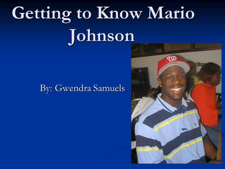 Getting to Know Mario Johnson By: Gwendra Samuels.
