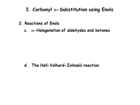 P. 696 I. Carbonyl  -Substitution using Enols 2. Reactions of Enols c.  -Halogenation of aldehydes and ketones d. The Hell-Volhard-Zolinskii reaction.