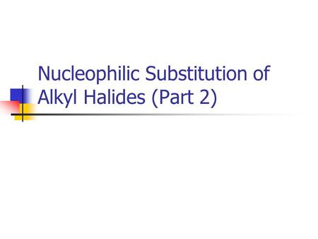 Nucleophilic Substitution of Alkyl Halides (Part 2)