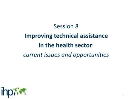 Session 8 Improving technical assistance in the health sector: current issues and opportunities 1.
