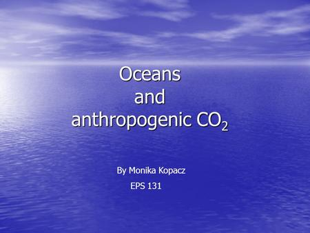 Oceans and anthropogenic CO 2 By Monika Kopacz EPS 131.