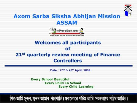 Axom Sarba Siksha Abhijan Mission ASSAM Welcomes all participants of 21 st quarterly review meeting of Finance Controllers Date : 27 th & 28 th April,