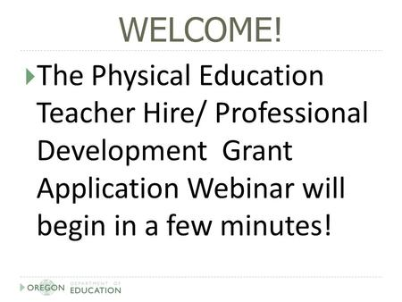 WELCOME!  The Physical Education Teacher Hire/ Professional Development Grant Application Webinar will begin in a few minutes!