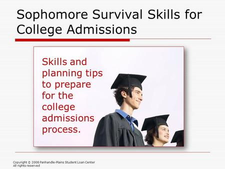Sophomore Survival Skills for College Admissions Copyright © 2008 Panhandle-Plains Student Loan Center All rights reserved Skills and planning tips to.