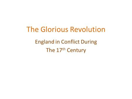 The Glorious Revolution England in Conflict During The 17 th Century.