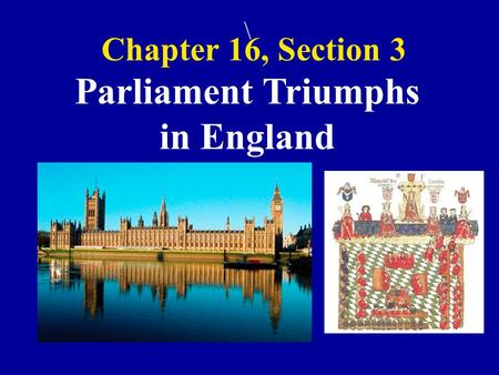 Chapter 16, Section 3 \ Parliament Triumphs in England.
