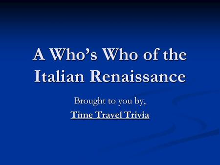 A Who's Who of the Italian Renaissance Brought to you by, Time Travel Trivia.
