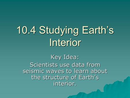 10.4 Studying Earth's Interior Key Idea: Scientists use data from seismic waves to learn about the structure of Earth's interior.