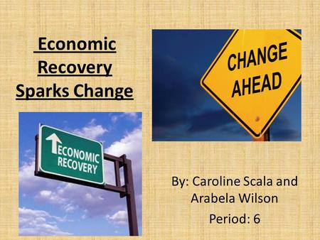 Economic Recovery Sparks Change By: Caroline Scala and Arabela Wilson Period: 6.