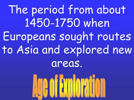 The period from about 1450-1750 when Europeans sought routes to Asia and explored new areas.