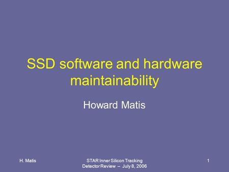H. MatisSTAR Inner Silicon Tracking Detector Review – July 8, 2006 1 SSD software and hardware maintainability Howard Matis.