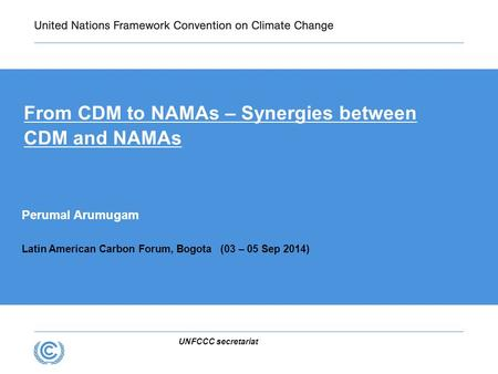 UNFCCC secretariat From CDM to NAMAs – Synergies between CDM and NAMAs Perumal Arumugam Latin American Carbon Forum, Bogota (03 – 05 Sep 2014)