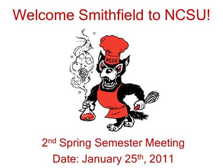 Welcome Smithfield to NCSU! 2 nd Spring Semester Meeting Date: January 25 th, 2011.