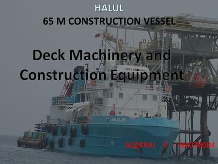 ALOKRAJ. V - NA07B004. General All deck machinery and construction equipment are to be supplied and installed to meet classification, intended operational.