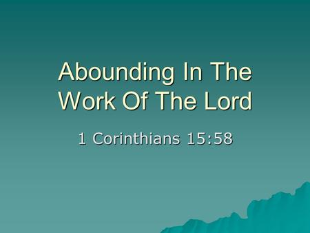 Abounding In The Work Of The Lord 1 Corinthians 15:58.