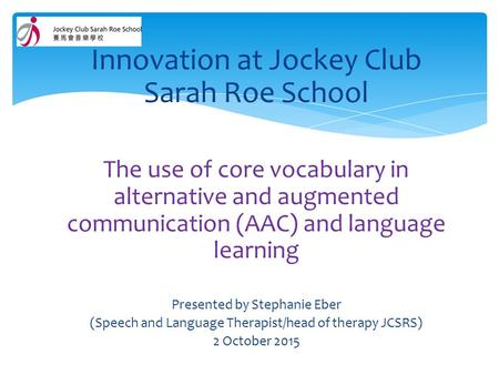 Innovation at Jockey Club Sarah Roe School The use of core vocabulary in alternative and augmented communication (AAC) and language learning Presented.