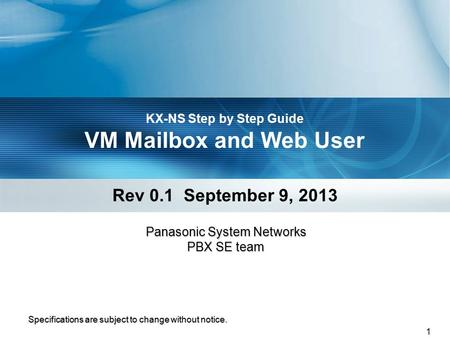 1 KX-NS Step by Step Guide VM Mailbox and Web User Rev 0.1 September 9, 2013 Specifications are subject to change without notice. Panasonic System Networks.