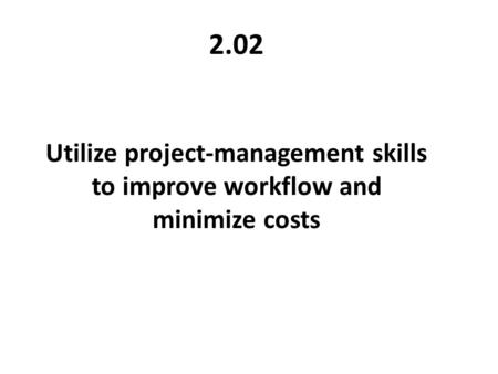 2.02 Utilize project-management skills to improve workflow and minimize costs.