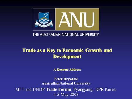 Trade as a Key to Economic Growth and Development A Keynote Address MFT and UNDP Trade Forum, Pyongyang, DPR Korea, 4-5 May 2005 Peter Drysdale Australian.