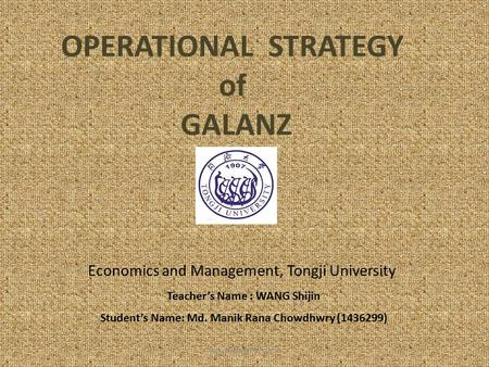 OPERATIONAL STRATEGY of GALANZ Economics and Management, Tongji University Teacher's Name : WANG Shijin Student's Name: Md. Manik Rana Chowdhwry (1436299)