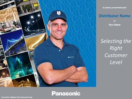 | 1 Universal is a Member of the Panasonic Group A custom presentation for: Distributor Name by Your Name Selecting the Right Customer Level.