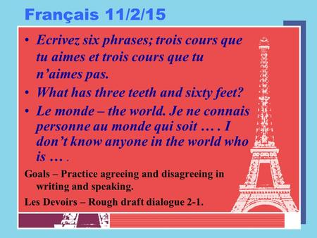 Français 11/2/15 Ecrivez six phrases; trois cours que tu aimes et trois cours que tu n'aimes pas. What has three teeth and sixty feet? Le monde – the world.