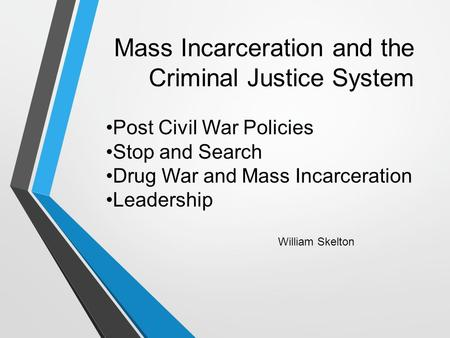 Mass Incarceration and the Criminal Justice System William Skelton Post Civil War Policies Stop and Search Drug War and Mass Incarceration Leadership.