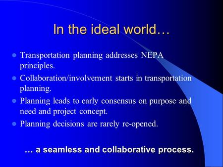 In the ideal world… Transportation planning addresses NEPA principles. Collaboration/involvement starts in transportation planning. Planning leads to early.
