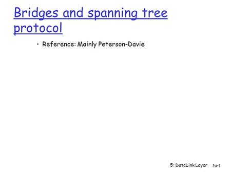5: DataLink Layer 5a-1 Bridges and spanning tree protocol Reference: Mainly Peterson-Davie.